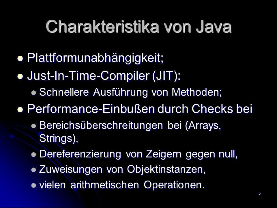 5 Charakteristika von Java Plattformunabhängigkeit; Plattformunabhängigkeit; Just-In-Time-Compiler (JIT): Just-In-Time-Compiler (JIT): Schnellere Ausführung von Methoden; Schnellere Ausführung von Methoden; Performance-Einbußen durch Checks bei Performance-Einbußen durch Checks bei Bereichsüberschreitungen bei (Arrays, Strings), Bereichsüberschreitungen bei (Arrays, Strings), Dereferenzierung von Zeigern gegen null, Dereferenzierung von Zeigern gegen null, Zuweisungen von Objektinstanzen, Zuweisungen von Objektinstanzen, vielen arithmetischen Operationen.
