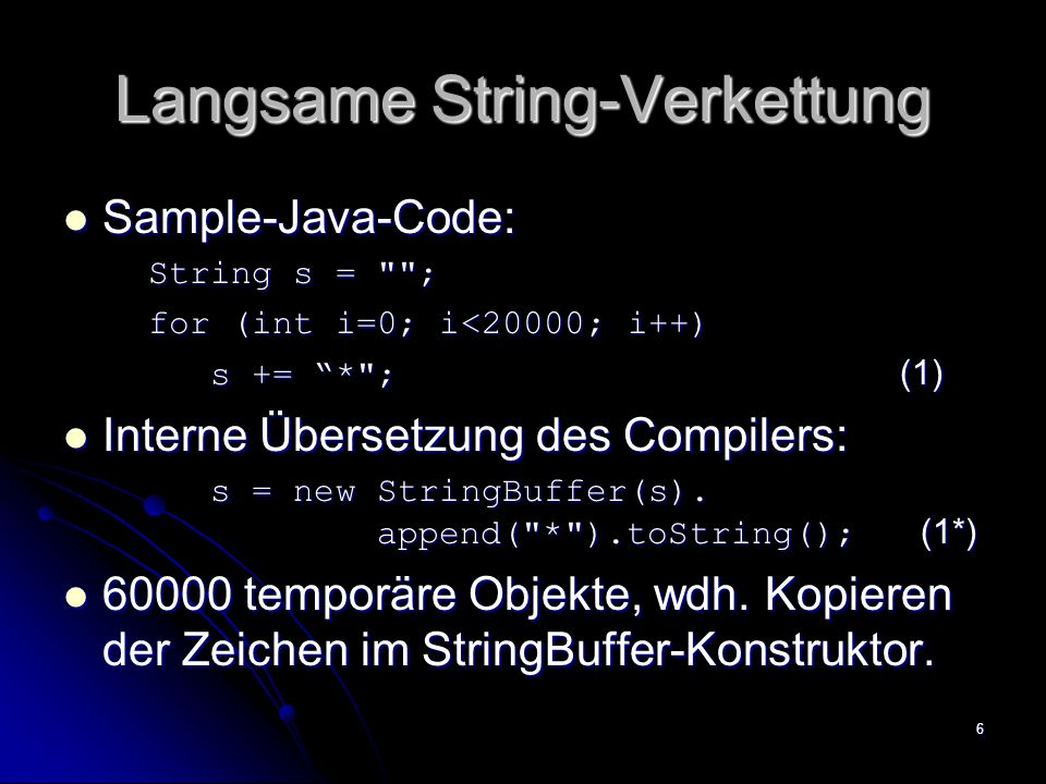 6 Langsame String-Verkettung Sample-Java-Code: Sample-Java-Code: String s =