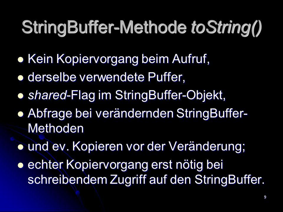 9 StringBuffer-Methode toString() Kein Kopiervorgang beim Aufruf, Kein Kopiervorgang beim Aufruf, derselbe verwendete Puffer, derselbe verwendete Puffer, shared-Flag im StringBuffer-Objekt, shared-Flag im StringBuffer-Objekt, Abfrage bei verändernden StringBuffer- Methoden Abfrage bei verändernden StringBuffer- Methoden und ev.