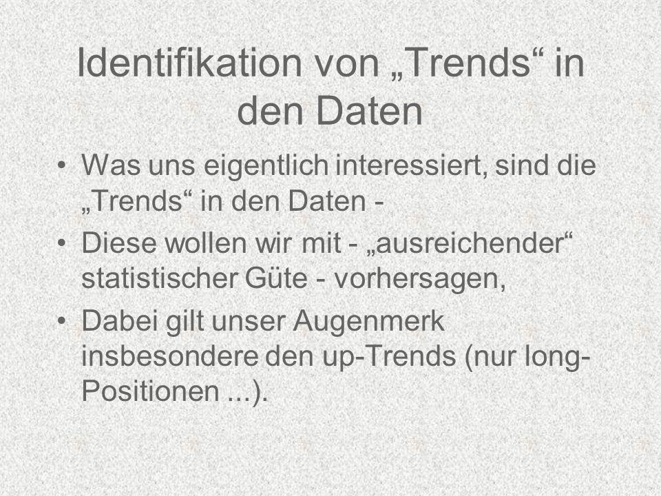 Identifikation von Trends in den Daten Was uns eigentlich interessiert, sind die Trends in den Daten - Diese wollen wir mit - ausreichender statistischer Güte - vorhersagen, Dabei gilt unser Augenmerk insbesondere den up-Trends (nur long- Positionen...).