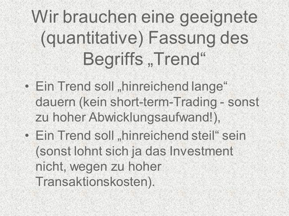 Wir brauchen eine geeignete (quantitative) Fassung des Begriffs Trend Ein Trend soll hinreichend lange dauern (kein short-term-Trading - sonst zu hoher Abwicklungsaufwand!), Ein Trend soll hinreichend steil sein (sonst lohnt sich ja das Investment nicht, wegen zu hoher Transaktionskosten).