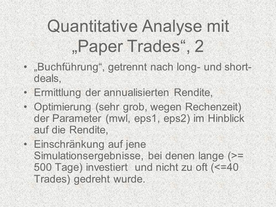 Quantitative Analyse mit Paper Trades, 2 Buchführung, getrennt nach long- und short- deals, Ermittlung der annualisierten Rendite, Optimierung (sehr grob, wegen Rechenzeit) der Parameter (mwl, eps1, eps2) im Hinblick auf die Rendite, Einschränkung auf jene Simulationsergebnisse, bei denen lange (>= 500 Tage) investiert und nicht zu oft (<=40 Trades) gedreht wurde.