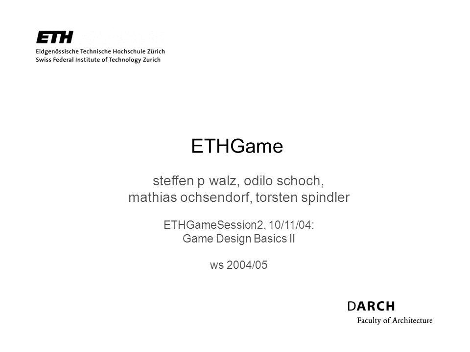 ETHGame steffen p walz, odilo schoch, mathias ochsendorf, torsten spindler ETHGameSession2, 10/11/04: Game Design Basics II ws 2004/05