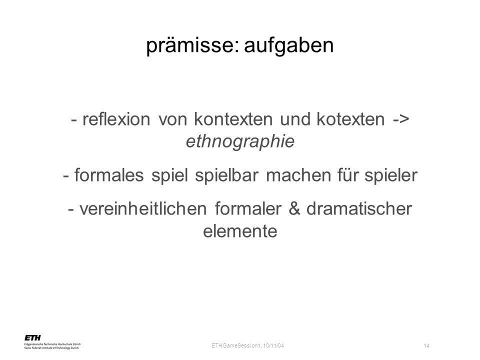 ETHGameSession1, 10/11/04 14 prämisse: aufgaben - reflexion von kontexten und kotexten -> ethnographie - formales spiel spielbar machen für spieler -