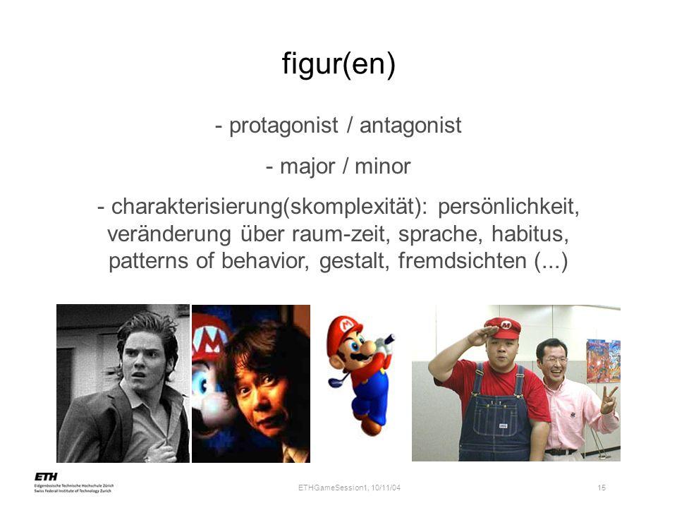 ETHGameSession1, 10/11/04 15 figur(en) - protagonist / antagonist - major / minor - charakterisierung(skomplexität): persönlichkeit, veränderung über