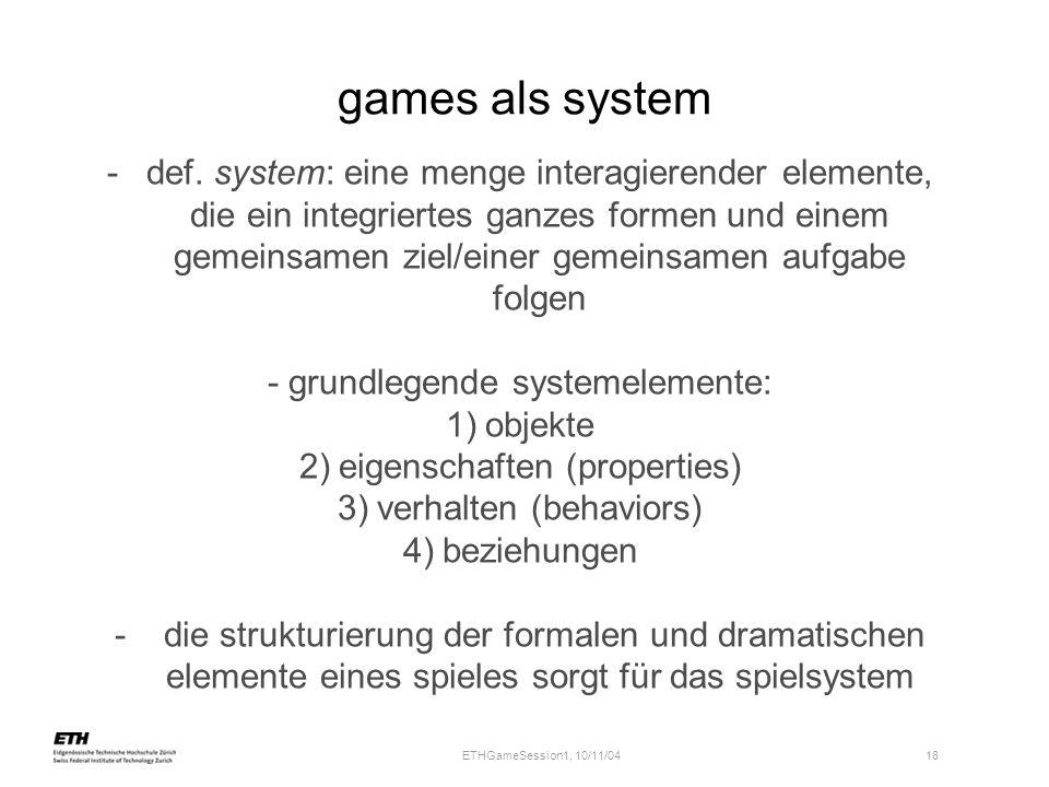 ETHGameSession1, 10/11/04 18 games als system -def. system: eine menge interagierender elemente, die ein integriertes ganzes formen und einem gemeinsa