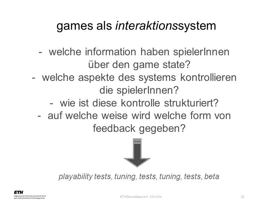 ETHGameSession1, 10/11/04 20 games als interaktionssystem -welche information haben spielerInnen über den game state? -welche aspekte des systems kont