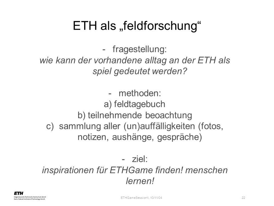 ETHGameSession1, 10/11/04 22 ETH als feldforschung -fragestellung: wie kann der vorhandene alltag an der ETH als spiel gedeutet werden? -methoden: a)
