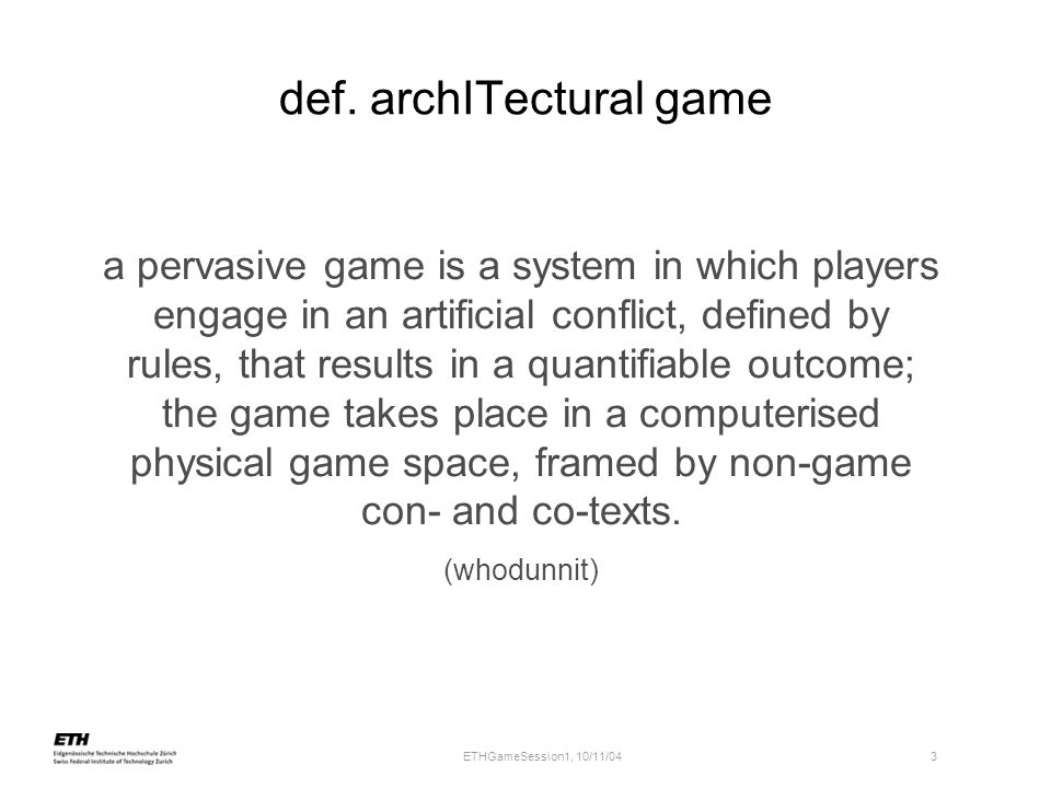 ETHGameSession1, 10/11/04 3 def. archITectural game a pervasive game is a system in which players engage in an artificial conflict, defined by rules,