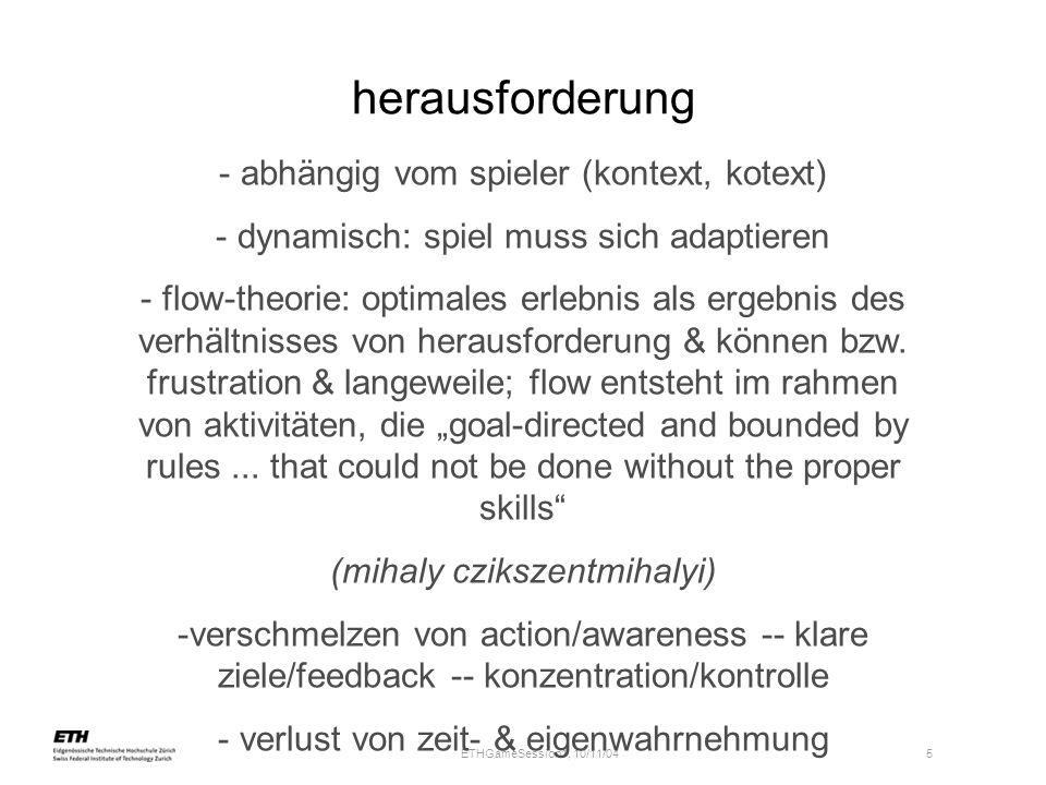 ETHGameSession1, 10/11/04 5 herausforderung - abhängig vom spieler (kontext, kotext) - dynamisch: spiel muss sich adaptieren - flow-theorie: optimales
