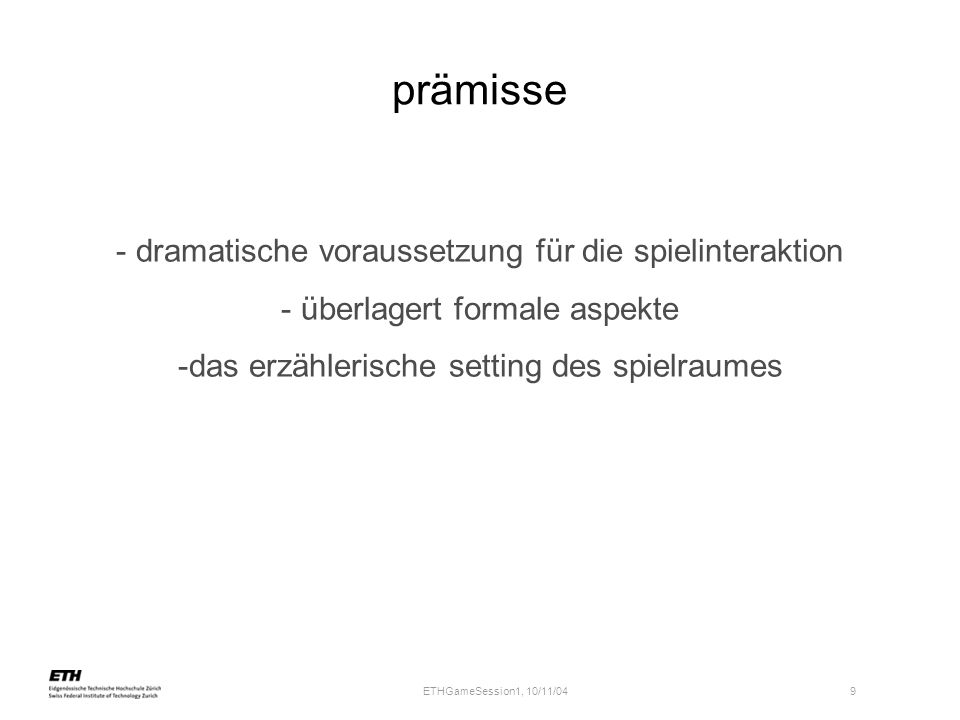 ETHGameSession1, 10/11/04 9 prämisse - dramatische voraussetzung für die spielinteraktion - überlagert formale aspekte -das erzählerische setting des