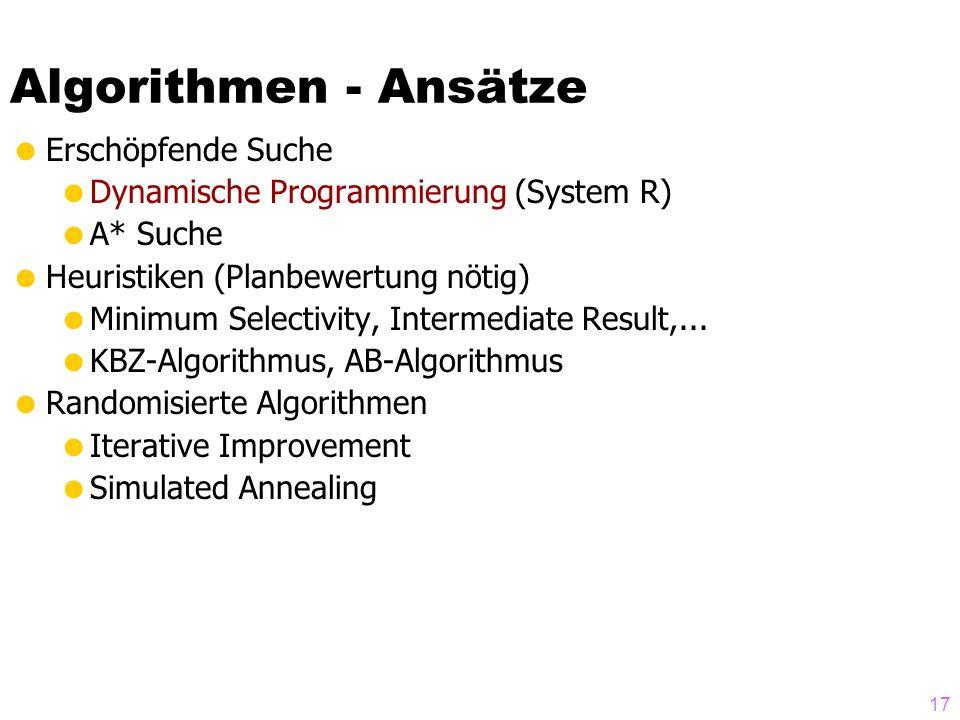 17 Algorithmen - Ansätze Erschöpfende Suche Dynamische Programmierung (System R) A* Suche Heuristiken (Planbewertung nötig) Minimum Selectivity, Intermediate Result,...
