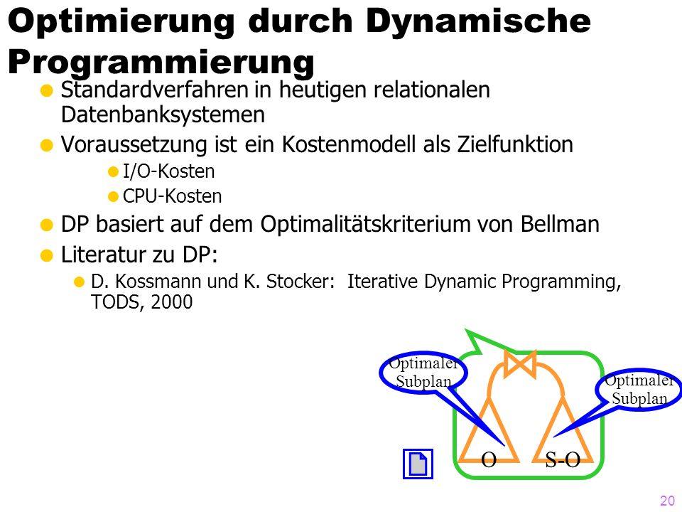 20 Optimierung durch Dynamische Programmierung Standardverfahren in heutigen relationalen Datenbanksystemen Voraussetzung ist ein Kostenmodell als Zielfunktion I/O-Kosten CPU-Kosten DP basiert auf dem Optimalitätskriterium von Bellman Literatur zu DP: D.