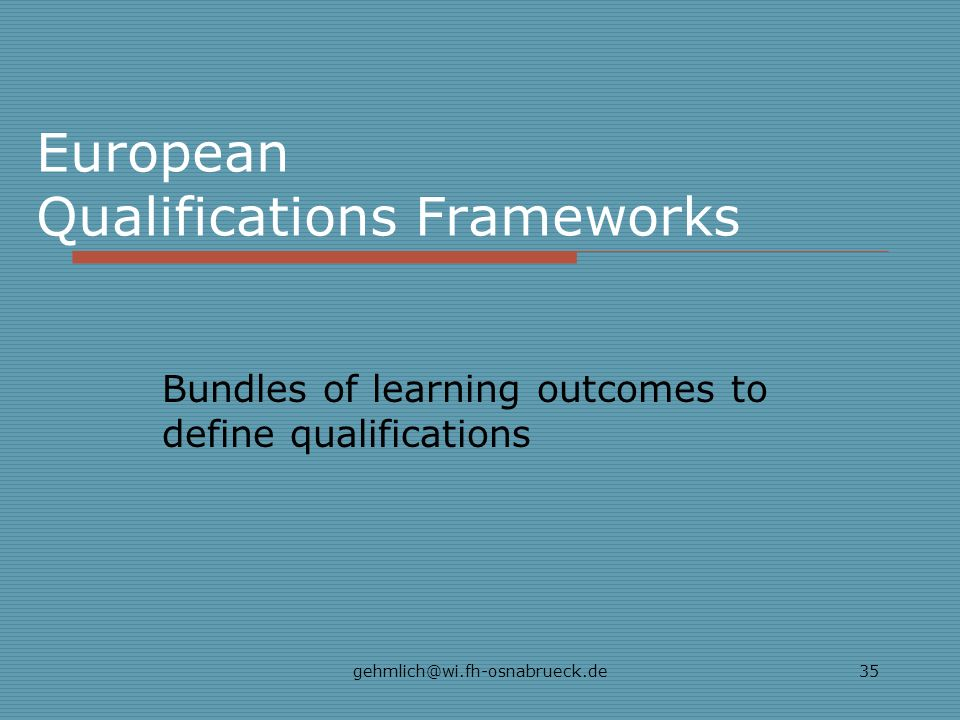 gehmlich@wi.fh-osnabrueck.de35 European Qualifications Frameworks Bundles of learning outcomes to define qualifications