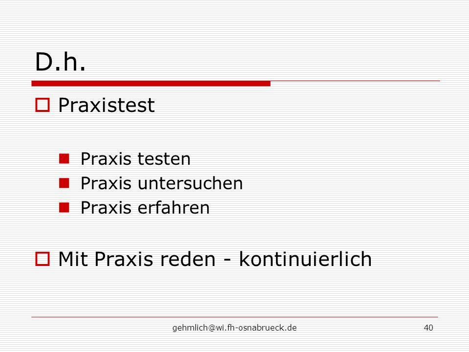 gehmlich@wi.fh-osnabrueck.de40 D.h. Praxistest Praxis testen Praxis untersuchen Praxis erfahren Mit Praxis reden - kontinuierlich