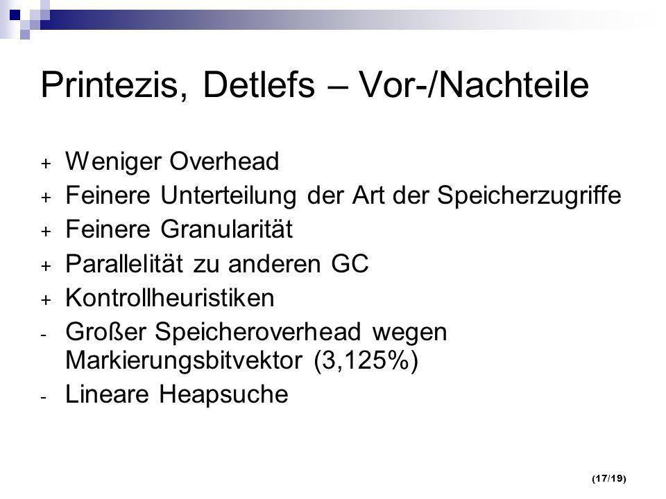 (17/19) Printezis, Detlefs – Vor-/Nachteile + Weniger Overhead + Feinere Unterteilung der Art der Speicherzugriffe + Feinere Granularität + Parallelität zu anderen GC + Kontrollheuristiken - Großer Speicheroverhead wegen Markierungsbitvektor (3,125%) - Lineare Heapsuche
