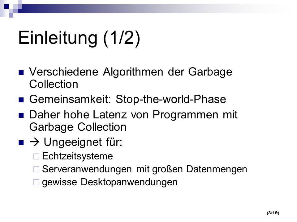 (3/19) Einleitung (1/2) Verschiedene Algorithmen der Garbage Collection Gemeinsamkeit: Stop-the-world-Phase Daher hohe Latenz von Programmen mit Garbage Collection Ungeeignet für: Echtzeitsysteme Serveranwendungen mit großen Datenmengen gewisse Desktopanwendungen