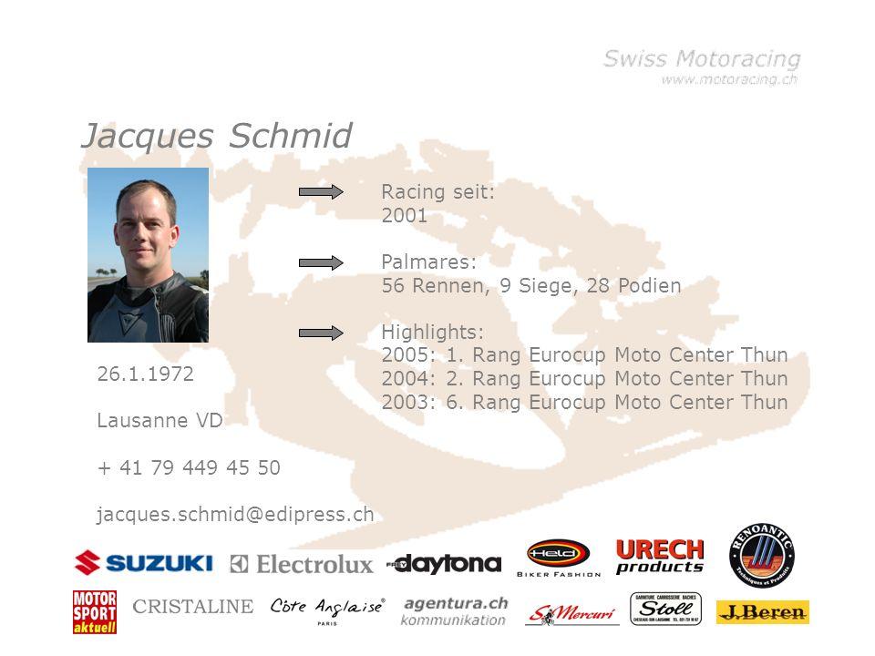 Jacques Schmid 26.1.1972 Lausanne VD + 41 79 449 45 50 jacques.schmid@edipress.ch Racing seit: 2001 Palmares: 56 Rennen, 9 Siege, 28 Podien Highlights