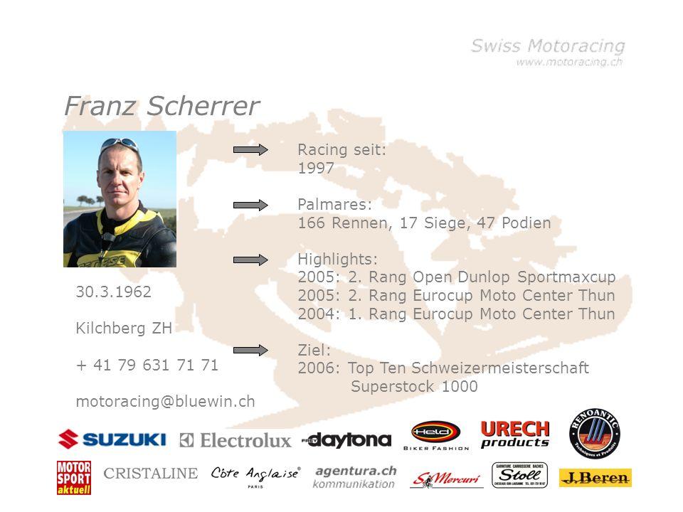 Franz Scherrer 30.3.1962 Kilchberg ZH + 41 79 631 71 71 motoracing@bluewin.ch Racing seit: 1997 Palmares: 166 Rennen, 17 Siege, 47 Podien Highlights: 2005: 2.