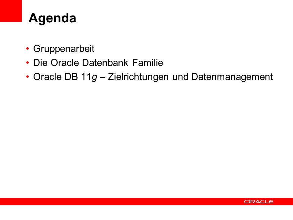 Agenda Gruppenarbeit Die Oracle Datenbank Familie Oracle DB 11g – Zielrichtungen und Datenmanagement