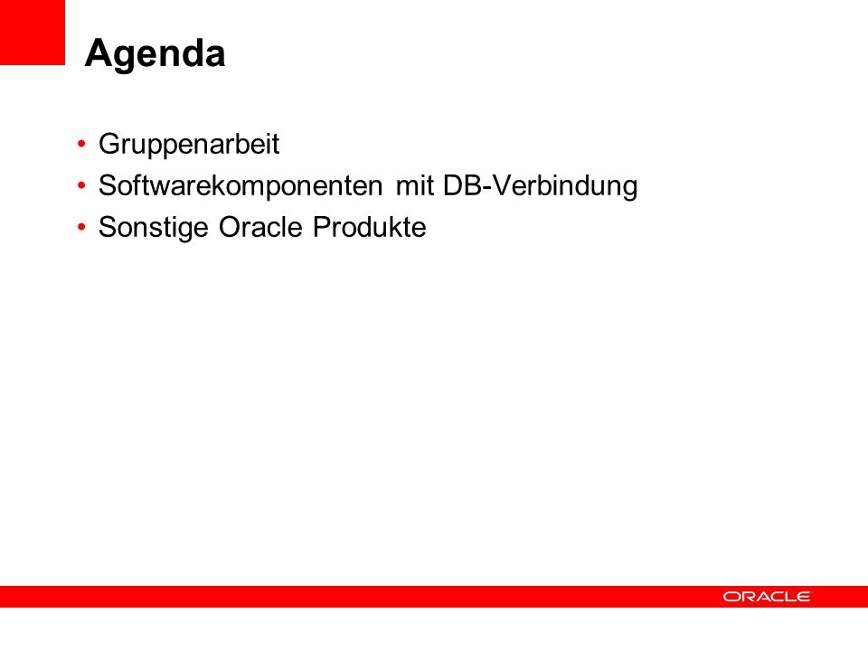 Agenda Gruppenarbeit Softwarekomponenten mit DB-Verbindung Sonstige Oracle Produkte
