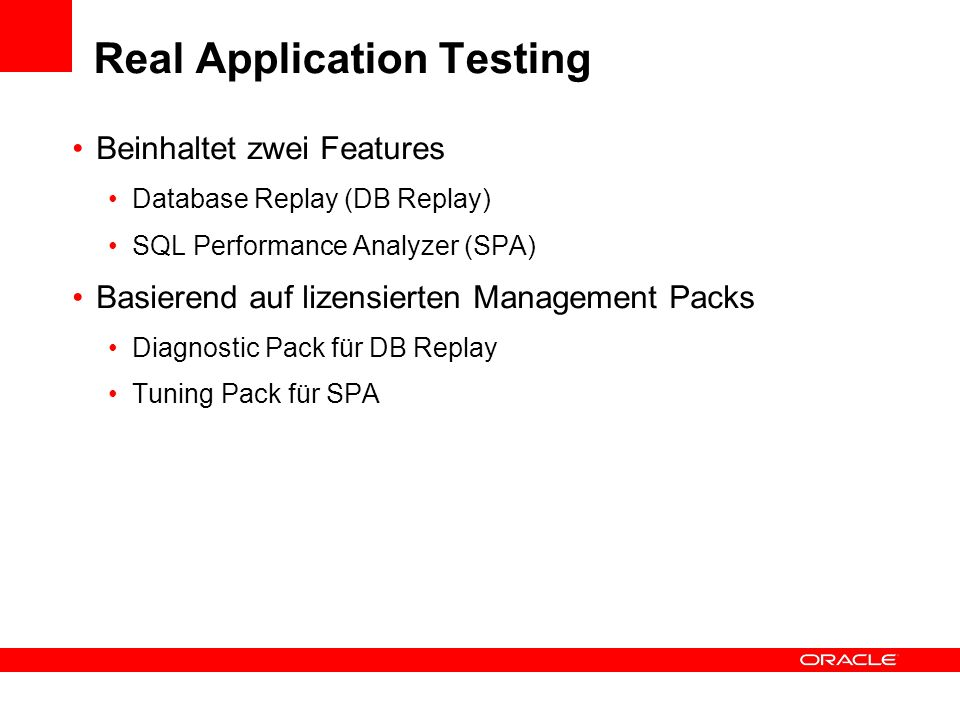 Real Application Testing Beinhaltet zwei Features Database Replay (DB Replay) SQL Performance Analyzer (SPA) Basierend auf lizensierten Management Packs Diagnostic Pack für DB Replay Tuning Pack für SPA