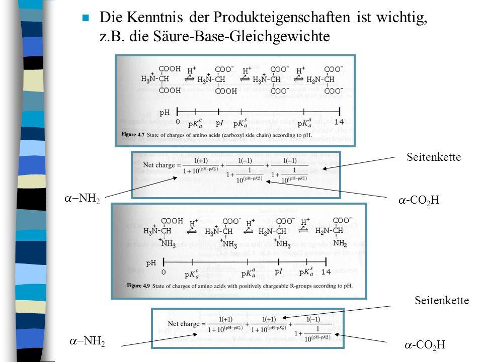 n Die Kenntnis der Produkteigenschaften ist wichtig, z.B. die Säure-Base-Gleichgewichte NH 2 -CO 2 H Seitenkette NH 2 Seitenkette -CO 2 H