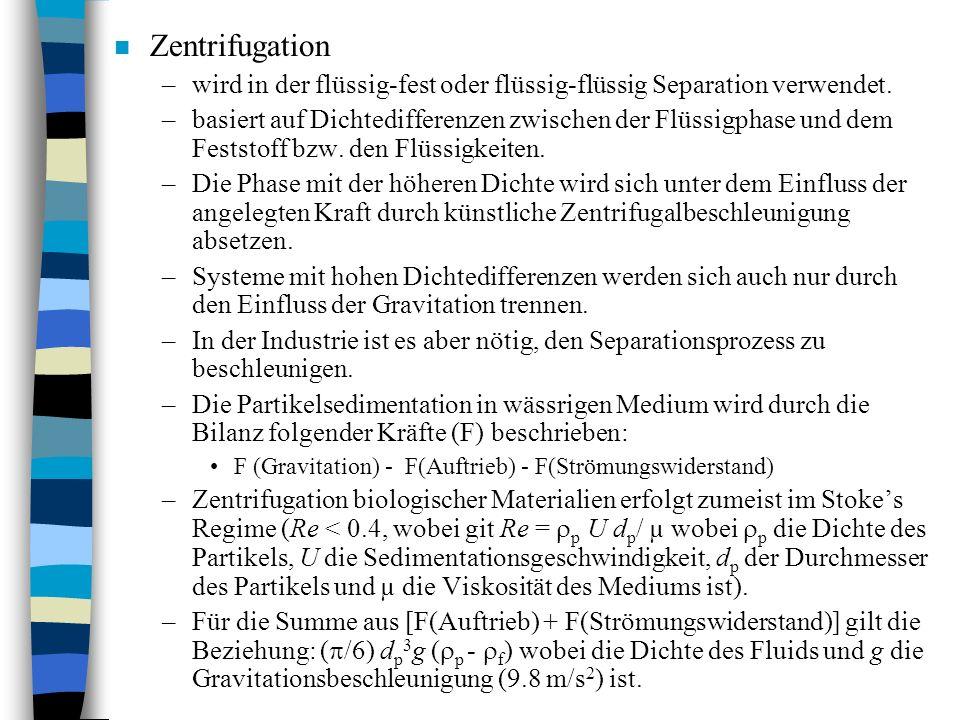n Zentrifugation –wird in der flüssig-fest oder flüssig-flüssig Separation verwendet. –basiert auf Dichtedifferenzen zwischen der Flüssigphase und dem