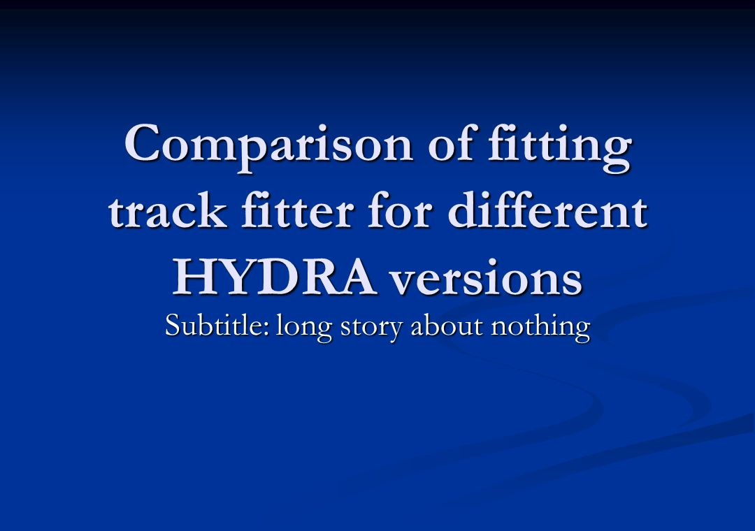 Comparison of fitting track fitter for different HYDRA versions Subtitle: long story about nothing