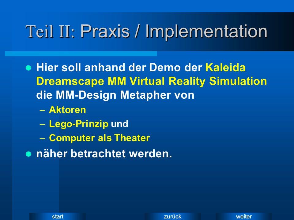 weiter zurück start Teil II: Praxis / Implementation Hier soll anhand der Demo der Kaleida Dreamscape MM Virtual Reality Simulation die MM-Design Metapher von –Aktoren –Lego-Prinzip und –Computer als Theater näher betrachtet werden.