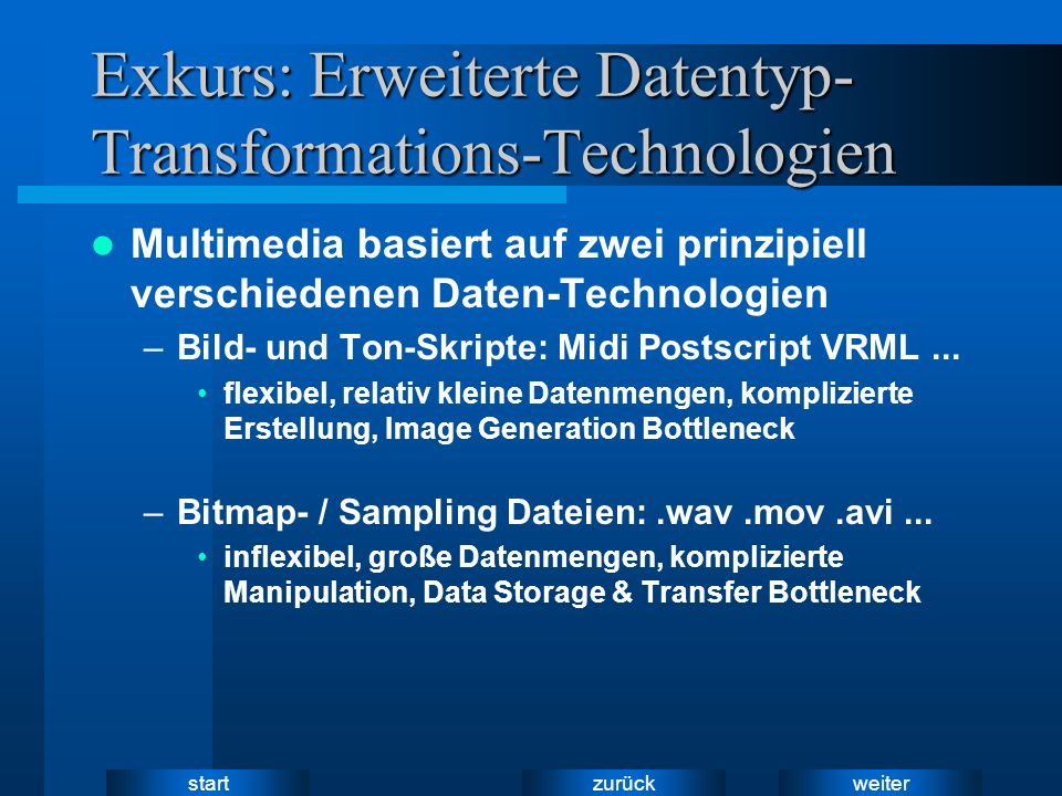 weiter zurück start Exkurs: Erweiterte Datentyp- Transformations-Technologien Multimedia basiert auf zwei prinzipiell verschiedenen Daten-Technologien –Bild- und Ton-Skripte: Midi Postscript VRML...