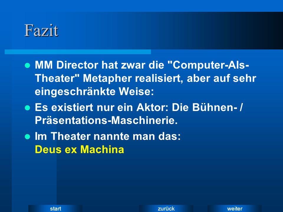 weiter zurück startFazit MM Director hat zwar die Computer-Als- Theater Metapher realisiert, aber auf sehr eingeschränkte Weise: Es existiert nur ein Aktor: Die Bühnen- / Präsentations-Maschinerie.