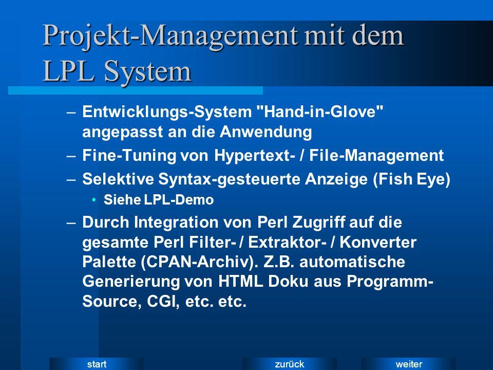 weiter zurück start Projekt-Management mit dem LPL System –Entwicklungs-System Hand-in-Glove angepasst an die Anwendung –Fine-Tuning von Hypertext- / File-Management –Selektive Syntax-gesteuerte Anzeige (Fish Eye) Siehe LPL-Demo –Durch Integration von Perl Zugriff auf die gesamte Perl Filter- / Extraktor- / Konverter Palette (CPAN-Archiv).