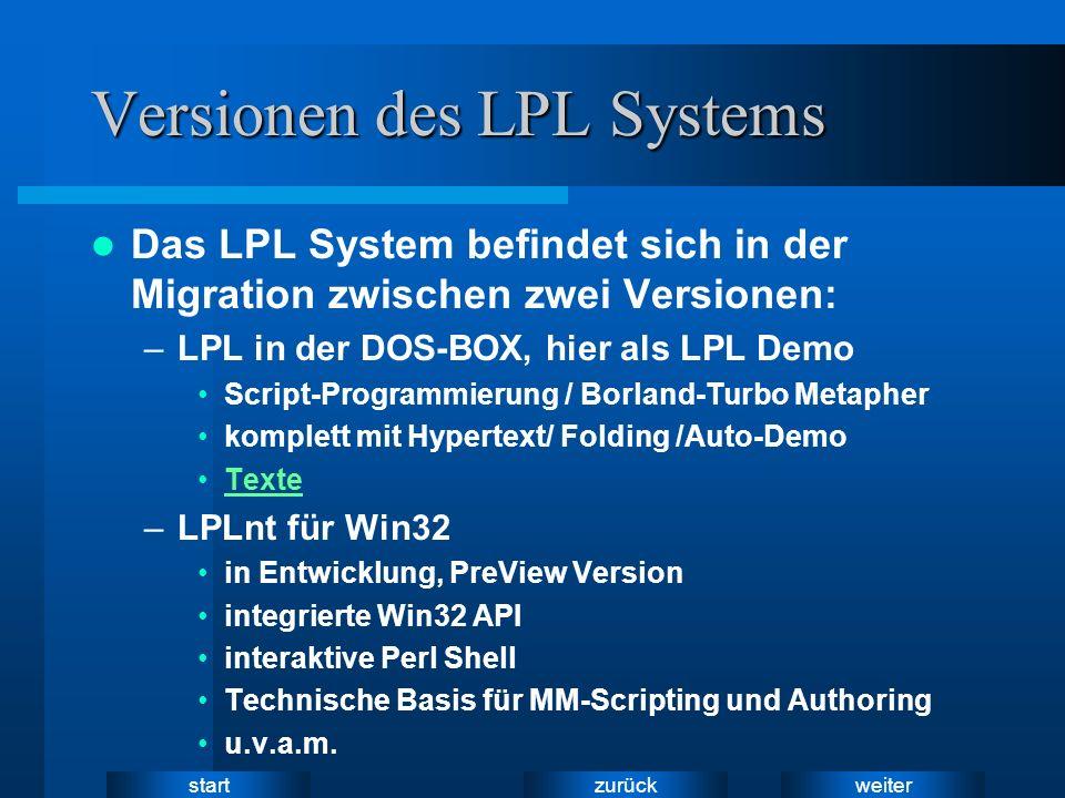 weiter zurück start Versionen des LPL Systems Das LPL System befindet sich in der Migration zwischen zwei Versionen: –LPL in der DOS-BOX, hier als LPL Demo Script-Programmierung / Borland-Turbo Metapher komplett mit Hypertext/ Folding /Auto-Demo Texte –LPLnt für Win32 in Entwicklung, PreView Version integrierte Win32 API interaktive Perl Shell Technische Basis für MM-Scripting und Authoring u.v.a.m.