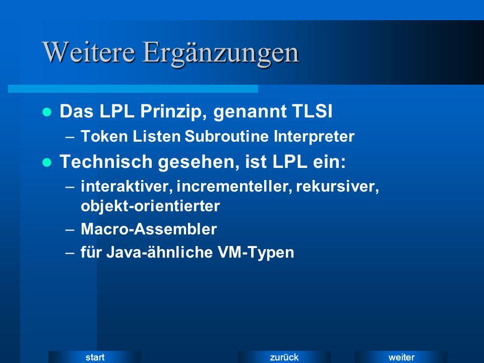weiter zurück start Weitere Ergänzungen Das LPL Prinzip, genannt TLSI –Token Listen Subroutine Interpreter Technisch gesehen, ist LPL ein: –interaktiver, incrementeller, rekursiver, objekt-orientierter –Macro-Assembler –für Java-ähnliche VM-Typen