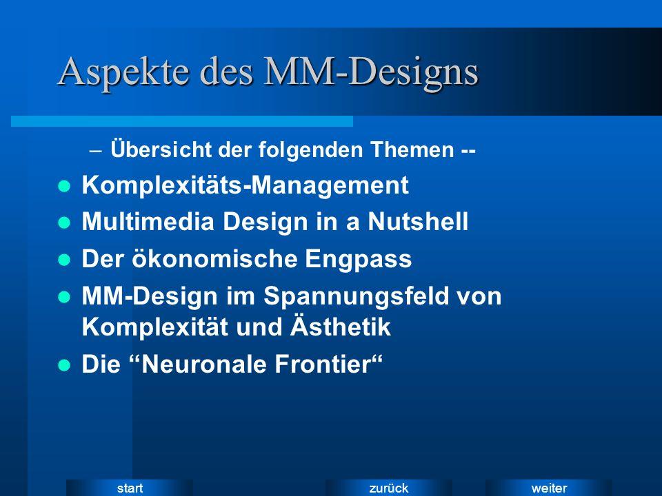 weiter zurück start Aspekte des MM-Designs –Übersicht der folgenden Themen -- Komplexitäts-Management Multimedia Design in a Nutshell Der ökonomische Engpass MM-Design im Spannungsfeld von Komplexität und Ästhetik Die Neuronale Frontier