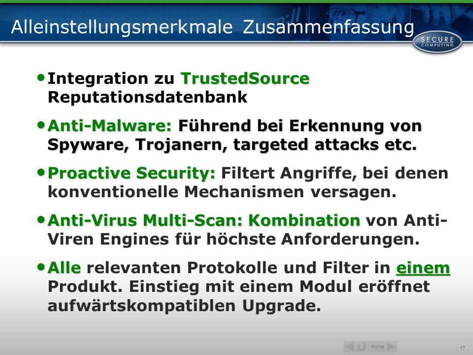 Home 17 Alleinstellungsmerkmale Zusammenfassung TrustedSource Integration zu TrustedSource Reputationsdatenbank Anti-Malware: Führend bei Erkennung von Spyware, Trojanern, targeted attacks etc.