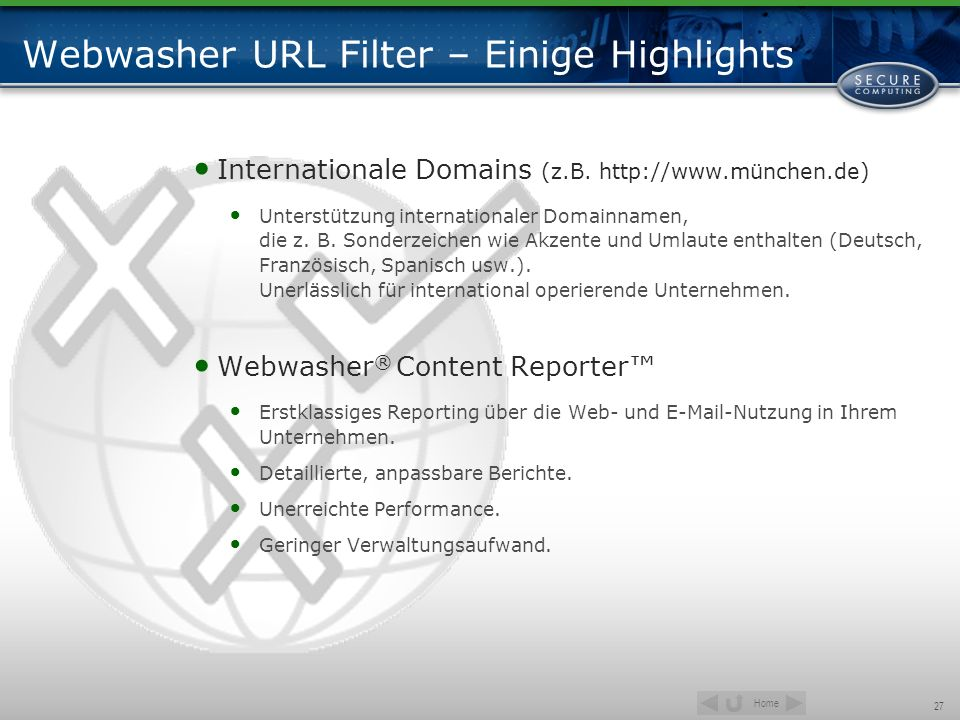 Home 27 Webwasher URL Filter – Einige Highlights Internationale Domains (z.B. http://www.münchen.de) Unterstützung internationaler Domainnamen, die z.