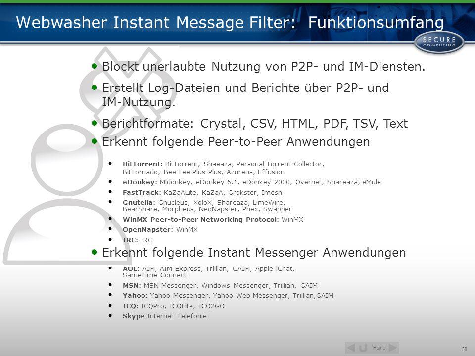 Home 58 Webwasher Instant Message Filter: Funktionsumfang Blockt unerlaubte Nutzung von P2P- und IM-Diensten. Erstellt Log-Dateien und Berichte über P