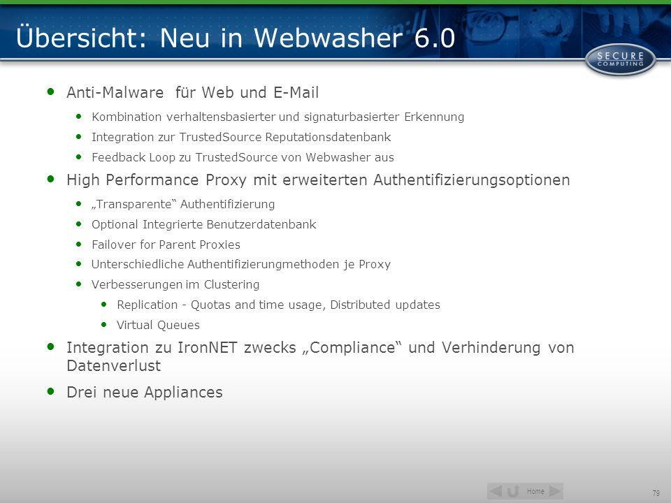 Home 79 Übersicht: Neu in Webwasher 6.0 Anti-Malware für Web und E-Mail Kombination verhaltensbasierter und signaturbasierter Erkennung Integration zu