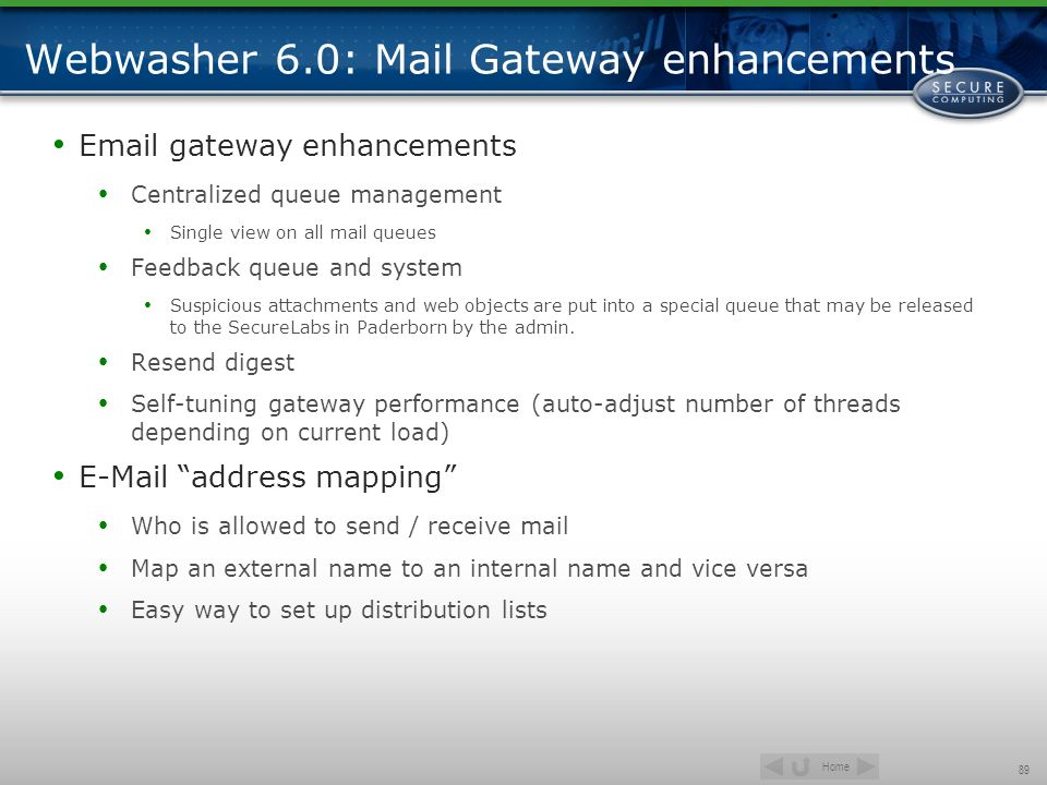 Home 89 Webwasher 6.0: Mail Gateway enhancements Email gateway enhancements Centralized queue management Single view on all mail queues Feedback queue