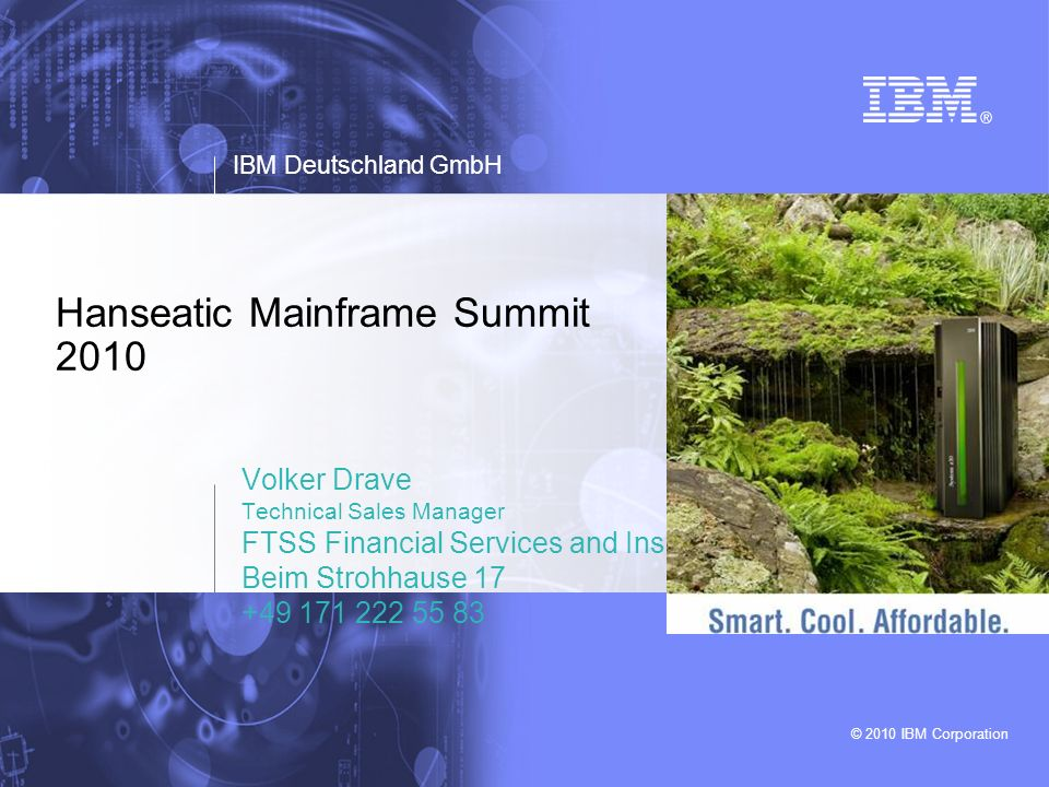 © 2010 IBM Corporation Hanseatic Mainframe Summit 2010 Volker Drave Technical Sales Manager FTSS Financial Services and Insurance Beim Strohhause 17 +