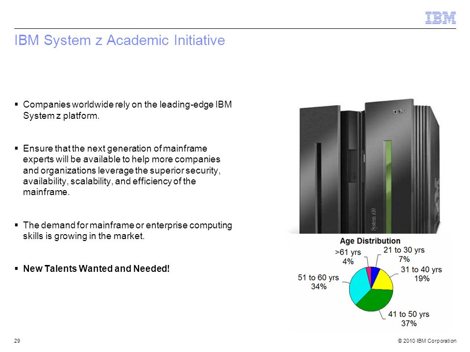 © 2010 IBM Corporation29 IBM System z Academic Initiative Companies worldwide rely on the leading-edge IBM System z platform. Ensure that the next gen