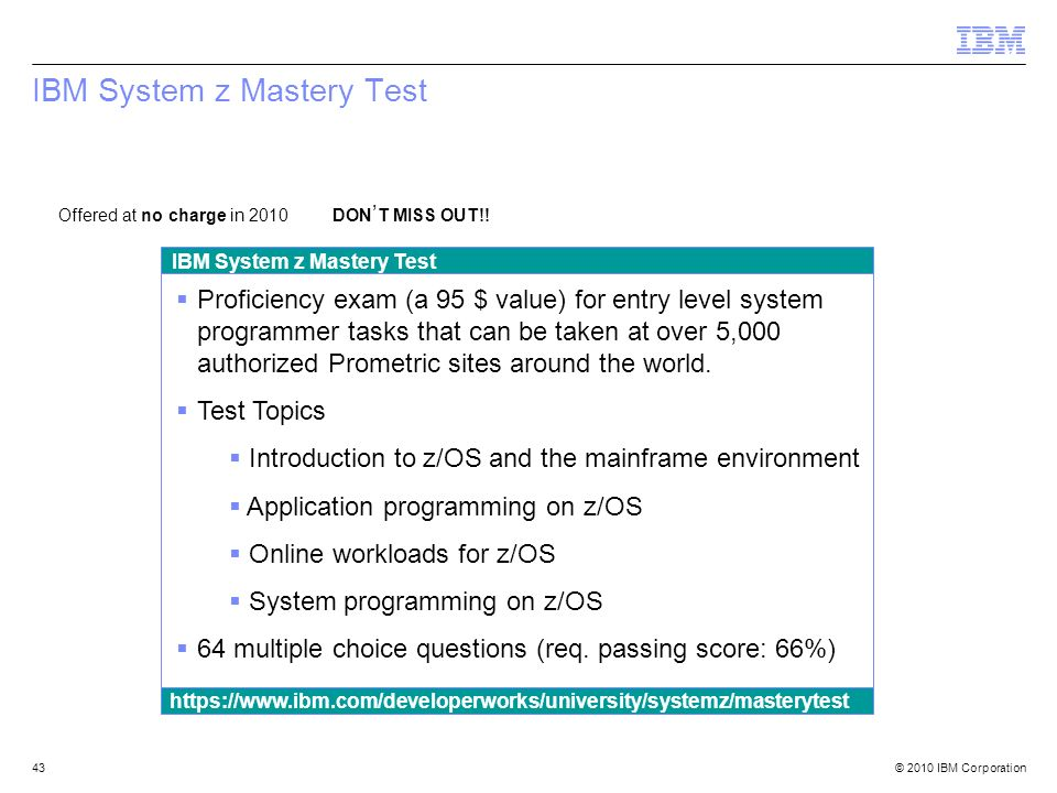© 2010 IBM Corporation43 IBM System z Mastery Test Offered at no charge in 2010 DON T MISS OUT!! Proficiency exam (a 95 $ value) for entry level syste