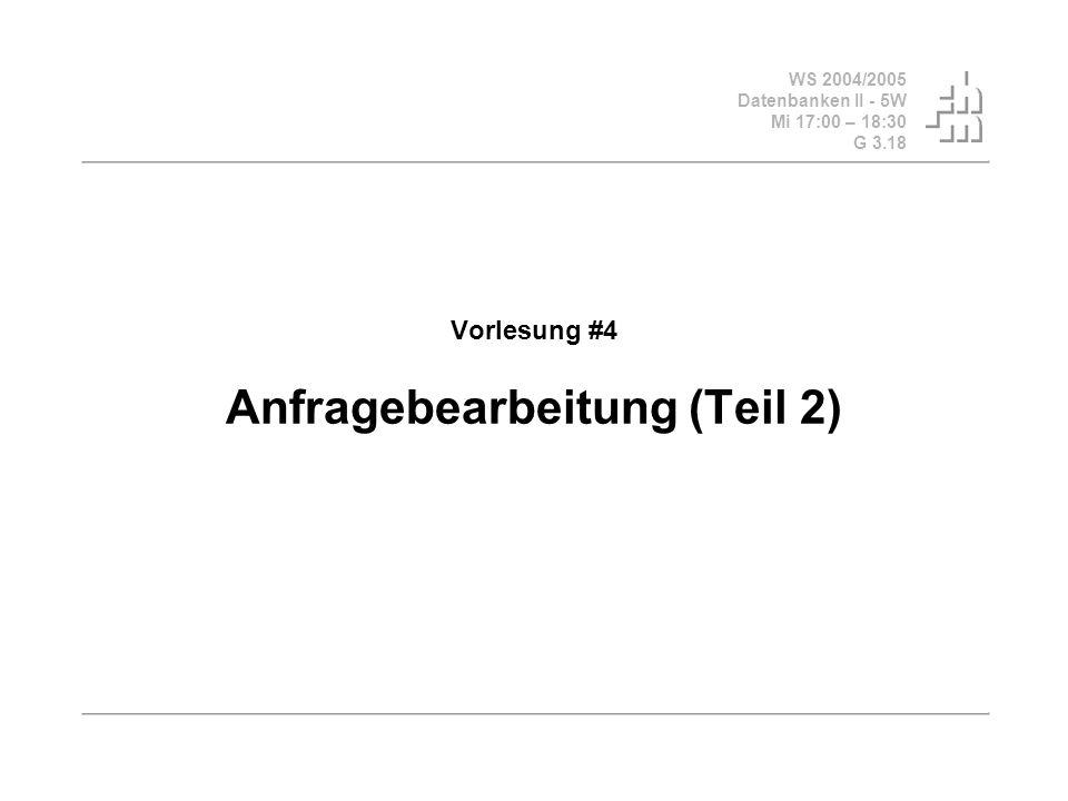 WS 2004/2005 Datenbanken II - 5W Mi 17:00 – 18:30 G 3.18 Vorlesung #4 Anfragebearbeitung (Teil 2)
