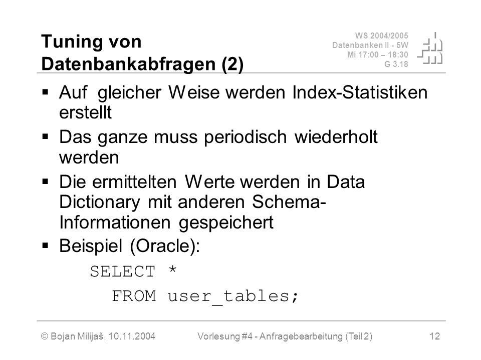 WS 2004/2005 Datenbanken II - 5W Mi 17:00 – 18:30 G 3.18 © Bojan Milijaš, 10.11.2004Vorlesung #4 - Anfragebearbeitung (Teil 2)12 Tuning von Datenbankabfragen (2) Auf gleicher Weise werden Index-Statistiken erstellt Das ganze muss periodisch wiederholt werden Die ermittelten Werte werden in Data Dictionary mit anderen Schema- Informationen gespeichert Beispiel (Oracle): SELECT * FROM user_tables;