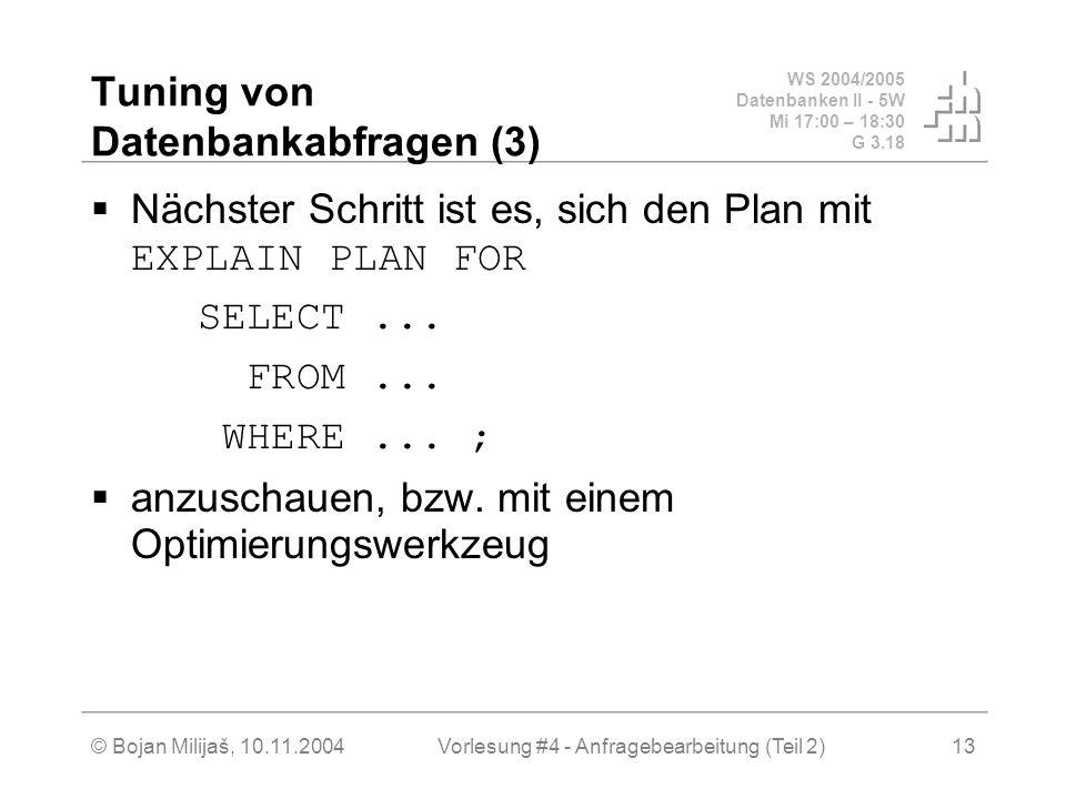WS 2004/2005 Datenbanken II - 5W Mi 17:00 – 18:30 G 3.18 © Bojan Milijaš, 10.11.2004Vorlesung #4 - Anfragebearbeitung (Teil 2)13 Tuning von Datenbankabfragen (3) Nächster Schritt ist es, sich den Plan mit EXPLAIN PLAN FOR SELECT...