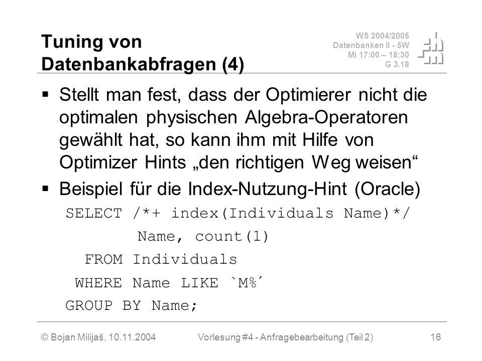 WS 2004/2005 Datenbanken II - 5W Mi 17:00 – 18:30 G 3.18 © Bojan Milijaš, 10.11.2004Vorlesung #4 - Anfragebearbeitung (Teil 2)16 Tuning von Datenbankabfragen (4) Stellt man fest, dass der Optimierer nicht die optimalen physischen Algebra-Operatoren gewählt hat, so kann ihm mit Hilfe von Optimizer Hints den richtigen Weg weisen Beispiel für die Index-Nutzung-Hint (Oracle) SELECT /*+ index(Individuals Name)*/ Name, count(1) FROM Individuals WHERE Name LIKE `M%´ GROUP BY Name;