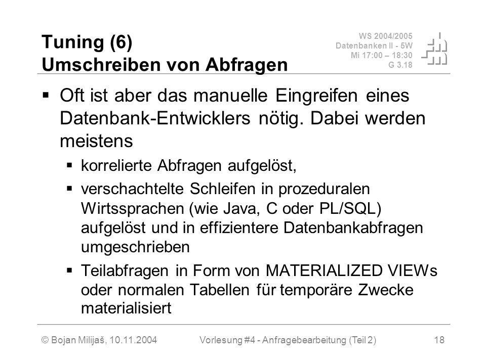 WS 2004/2005 Datenbanken II - 5W Mi 17:00 – 18:30 G 3.18 © Bojan Milijaš, 10.11.2004Vorlesung #4 - Anfragebearbeitung (Teil 2)18 Tuning (6) Umschreiben von Abfragen Oft ist aber das manuelle Eingreifen eines Datenbank-Entwicklers nötig.