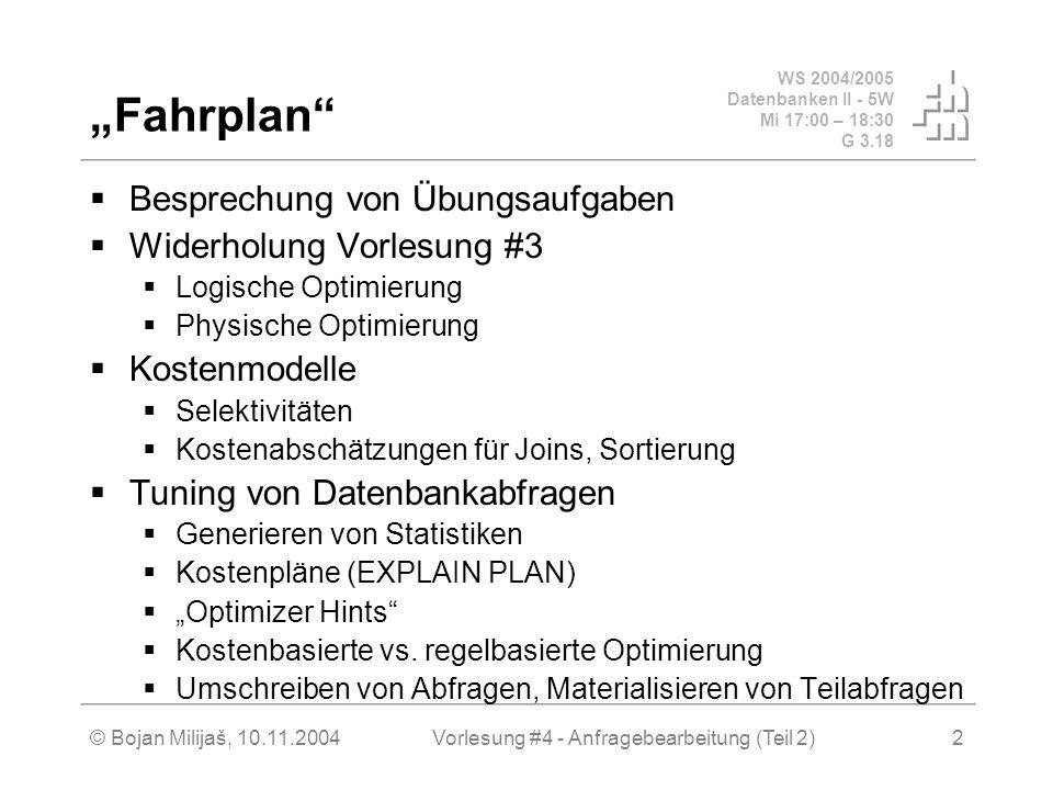 WS 2004/2005 Datenbanken II - 5W Mi 17:00 – 18:30 G 3.18 © Bojan Milijaš, 10.11.2004Vorlesung #4 - Anfragebearbeitung (Teil 2)2 Fahrplan Besprechung von Übungsaufgaben Widerholung Vorlesung #3 Logische Optimierung Physische Optimierung Kostenmodelle Selektivitäten Kostenabschätzungen für Joins, Sortierung Tuning von Datenbankabfragen Generieren von Statistiken Kostenpläne (EXPLAIN PLAN) Optimizer Hints Kostenbasierte vs.